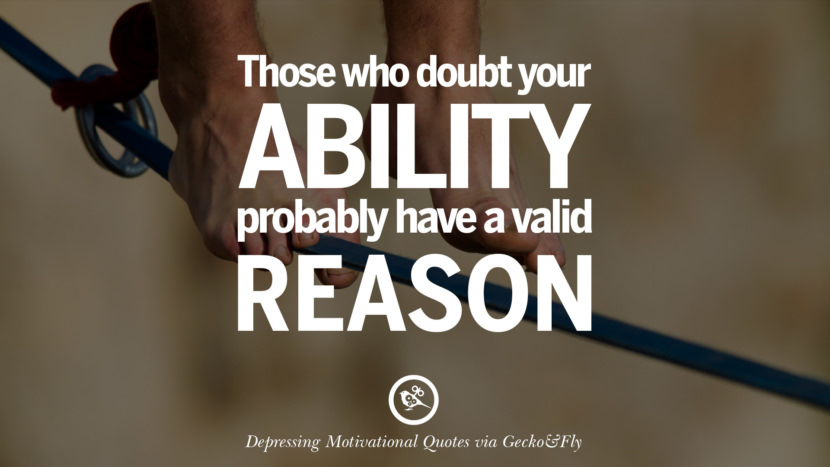 Those who doubt your ability probably have a valid reason. Funny Demotivational Quotes and Posters for Your Overconfident Friend