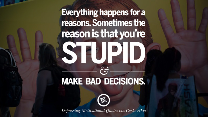 Everything happens for a reasons. Sometimes the reason is that you're stupid and make bad decisions.