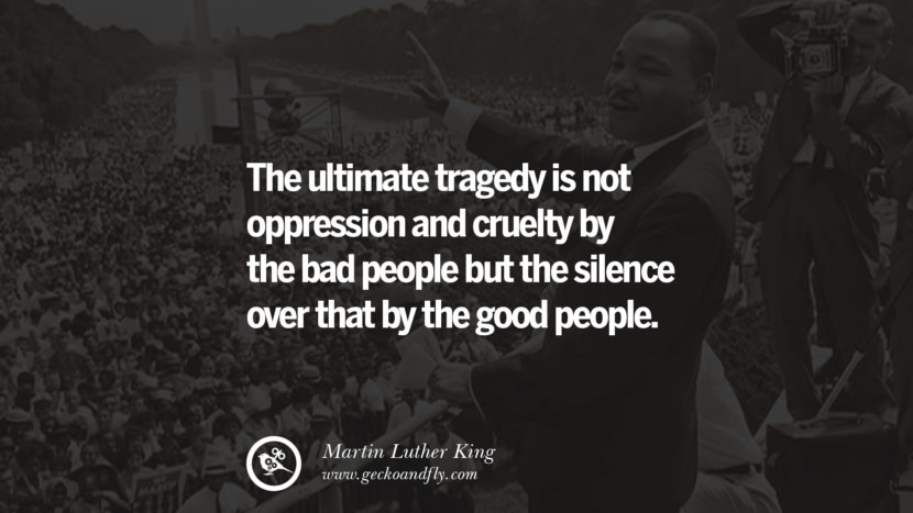 The ultimate tragedy is not oppression and cruelty by the bad people but the silence over that by the good people. Powerful Martin Luther King Jr Quotes on Equality Rights, Black Lives Matter instagram pinterest facebook twitter