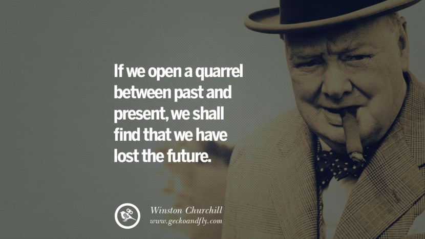 If we open a quarrel between past and present, we shall find that we have lost the future. Sir Winston Leonard Spencer Churchill Quotes and Speeches on Success, Courage, and Political Strategy instagram pinterest facebook twitter ww2 frases facts movie bbc