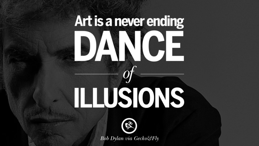Art is a never ending dance of illusions. best tumblr quotes instagram pinterest Bob Dylan Quotes on Freedom, Love via His Lyrics and Songs