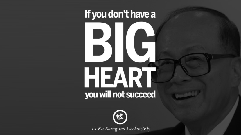 If you don't have a big heart, you will not succeed. Quote by Li Ka Shing