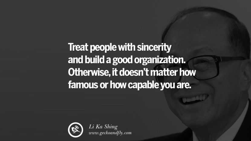 Treat people with sincerity and build a good organization. Otherwise, it doesn't matter how famous or how capable you are. Quote by Li Ka Shing