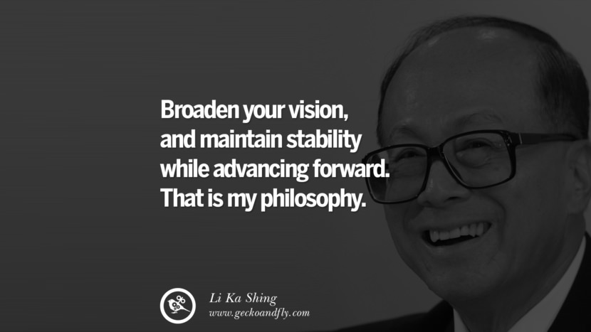 Broaden your vision, and maintain stability while advancing forward. That is my philosophy. Quote by Li Ka Shing