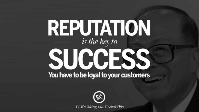 Reputation is the key to success. You have to be loyal to your customers. Quote by Li Ka Shing
