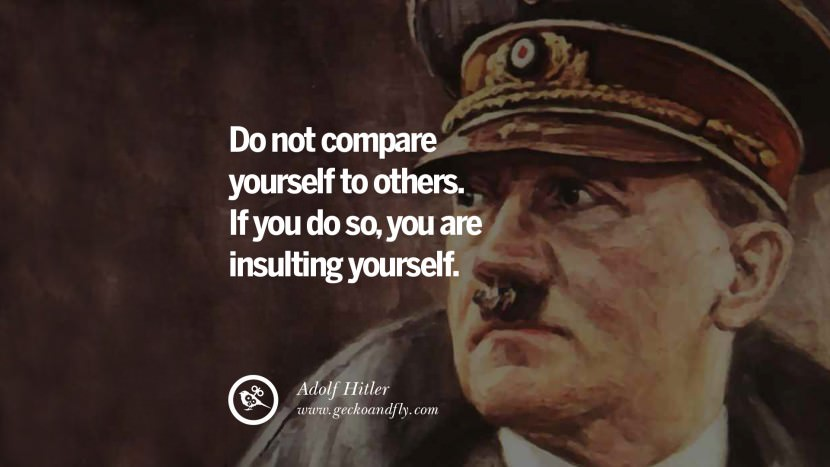 Do not compare yourself to others. If you do so, you are insulting yourself. Adolf Hitler best tumblr instagram pinterest inspiring mein kampf politics nationalism patriotism war