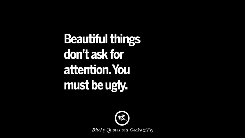 Beautiful things don't ask for attention. You must be ugly.