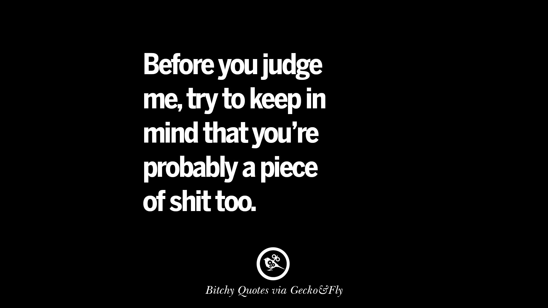 Before you judge me, try to keep in mind that you're probably a piece of shit too.