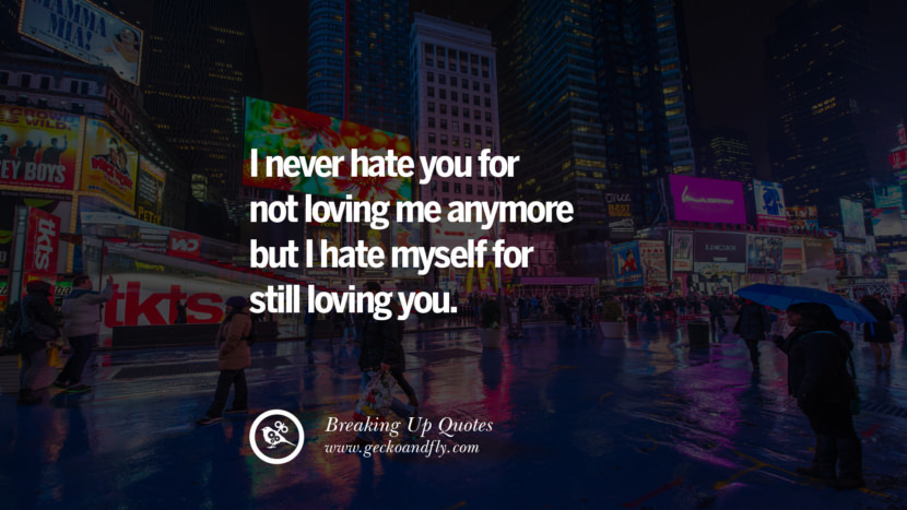 I never hate you for not loving me anymore but I hate myself for still loving you. best facebook tumblr instagram pinterest inspiring Quotes On Getting Over A Break Up After A Bad Relationship