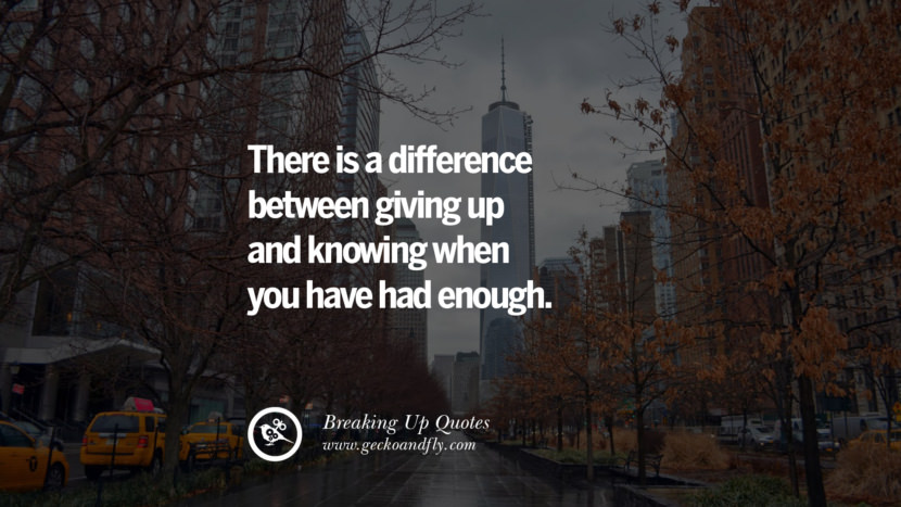 There is a difference between giving up and knowing when you have had enough. best facebook tumblr instagram pinterest inspiring Quotes On Getting Over A Break Up After A Bad Relationship