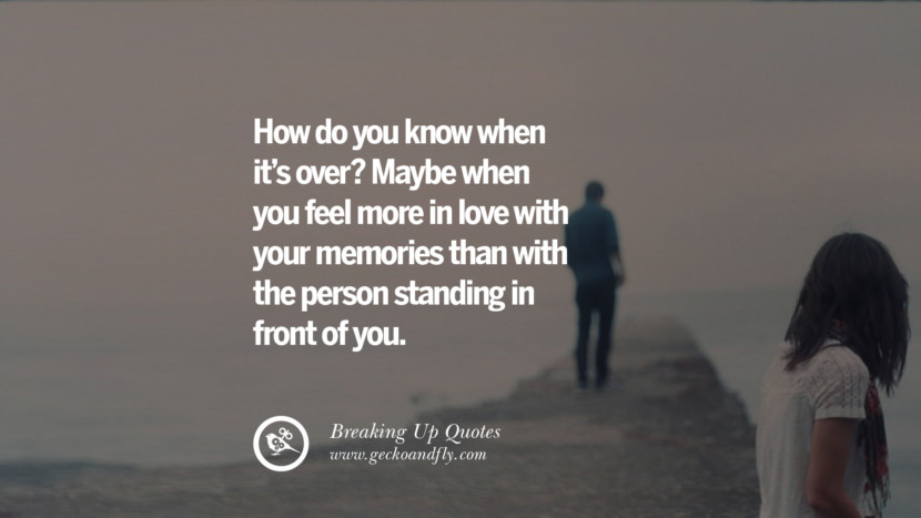 How do you know when it's over? Maybe when you feel more in love with your memories than with the person standing in front of you.