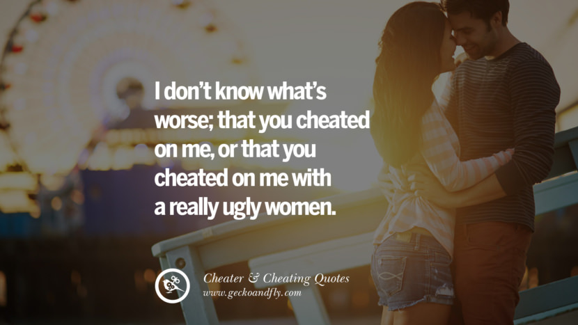 I don't know what's worse; that you cheated on me, or that you cheated on me with a really ugly women. best tumblr quotes instagram pinterest Inspiring cheating men cheater boyfriend liar husband