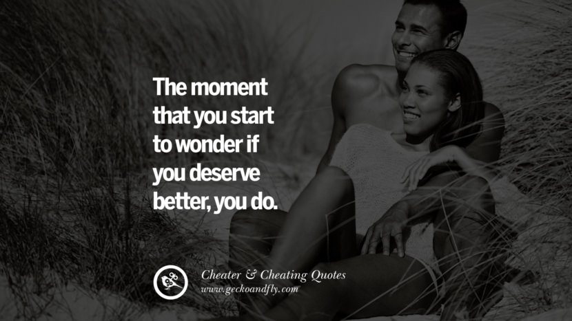 The moment that you start to wonder if you deserve better, you do. best tumblr quotes instagram pinterest Inspiring cheating men cheater boyfriend liar husband
