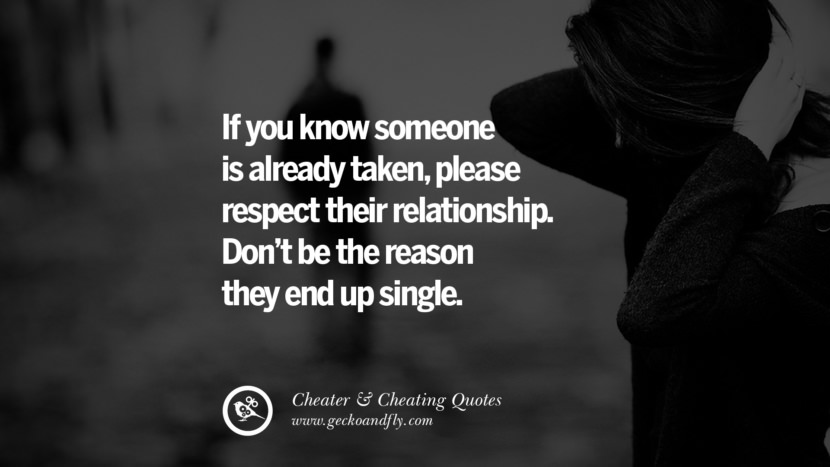 If you know someone is already taken, please respect their relationship. Don't be the reason they end up single. best tumblr quotes instagram pinterest Inspiring cheating men cheater boyfriend liar husband