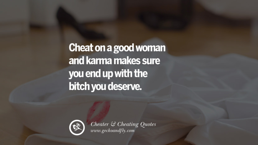 Cheat on a good woman and karma makes sure you end up with the bitch you deserve. best tumblr quotes instagram pinterest Inspiring cheating men cheater boyfriend liar husband