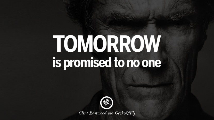 Tomorrow is promised to no one. best Clint Eastwood quotes tumblr instagram pinterest inspiring movie speech young
