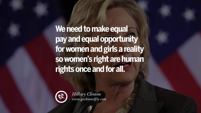 We need to make equal pay and equal opportunity for women and girls a reality so women's right are human rights once and for all. best facebook tumblr instagram pinterest inspiring Hillary Clinton Quotes On Gay Rights, Immigration, Women And Health