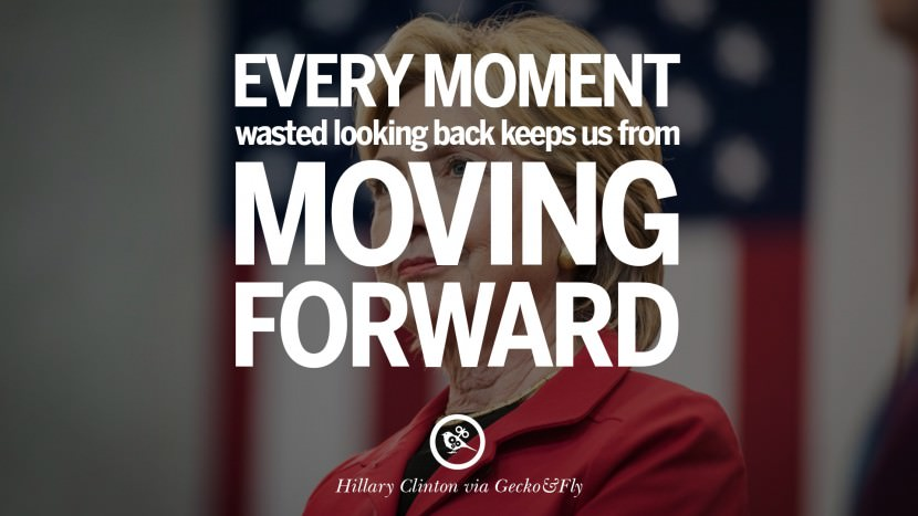 Every moment wasted looking back keeps us from moving forward. best facebook tumblr instagram pinterest inspiring Hillary Clinton Quotes On Gay Rights, Immigration, Women And Health