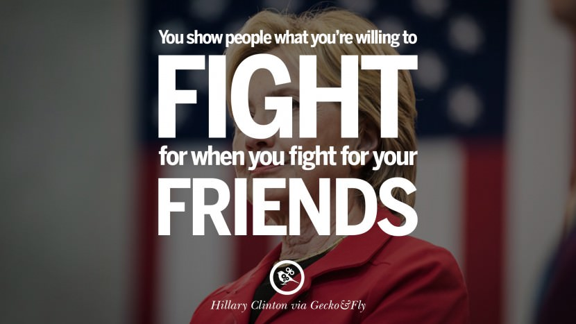 You show people what you're willing to fight for when you fight for your friends. best facebook tumblr instagram pinterest inspiring Hillary Clinton Quotes On Gay Rights, Immigration, Women And Health
