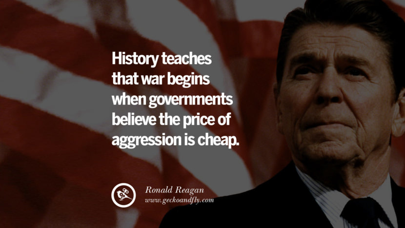 History teaches that war begins when governments believe the price of aggression is cheap. best president ronald reagan quotes tumblr instagram pinterest inspiring library airport uss school