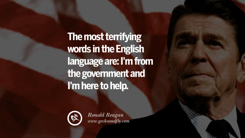 The most terrifying words in the the English language are: I'm from the government and I'm here to help.