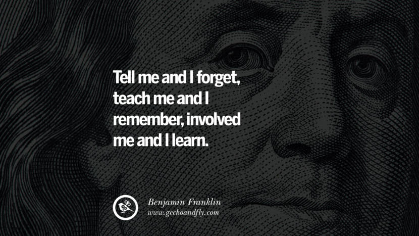 Tell me and I forget, teach me and I remember, involved me and I learn. Benjamin Franklin Quotes on Knowledge, Opportunities, and Liberty