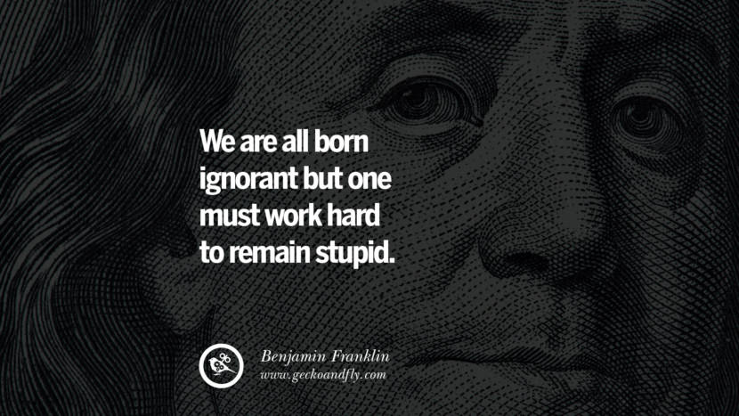 We are all born ignorant but one must work hard to remain stupid. Benjamin Franklin Quotes on Knowledge, Opportunities, and Liberty