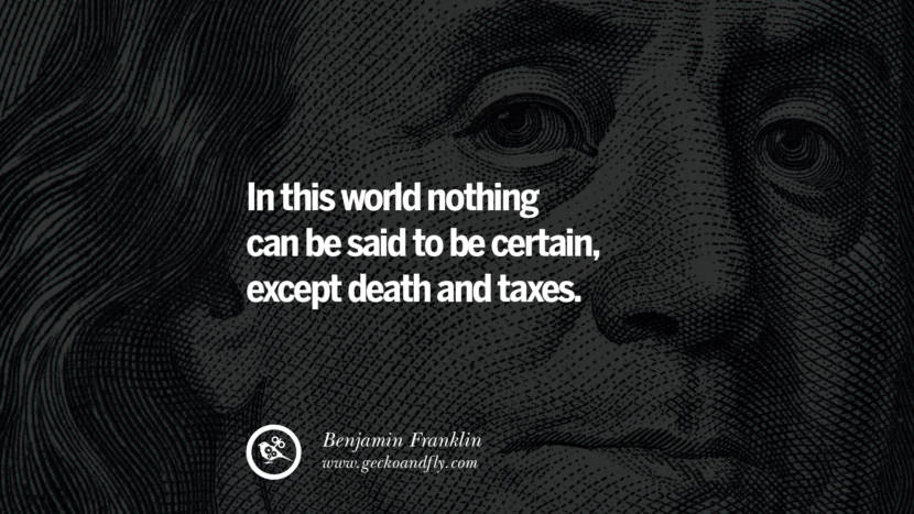 In this world nothing can be said to be certain, except death and taxes. Benjamin Franklin Quotes on Knowledge, Opportunities, and Liberty