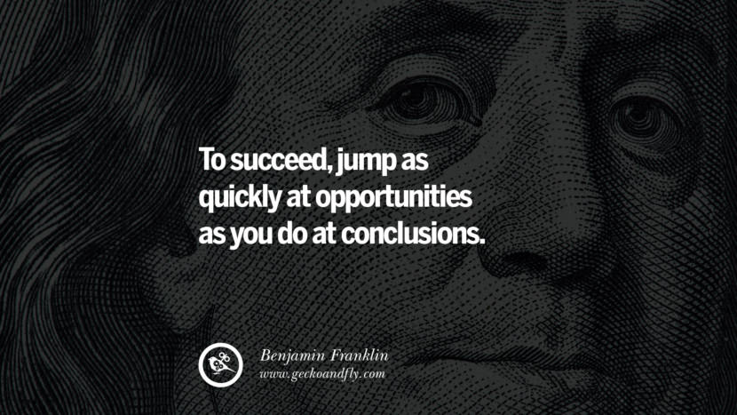 To succeed, jump as quickly at opportunities as you do at conclusions. Benjamin Franklin Quotes on Knowledge, Opportunities, and Liberty