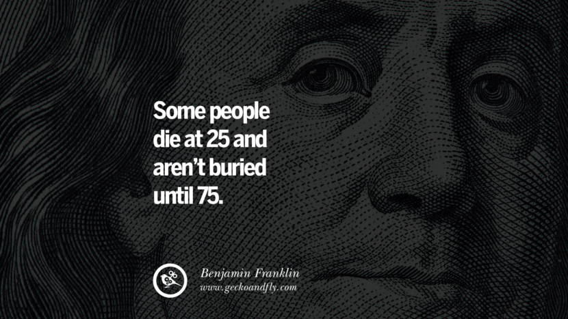 Some people die at 25 and aren't buried until 75. Benjamin Franklin Quotes on Knowledge, Opportunities, and Liberty