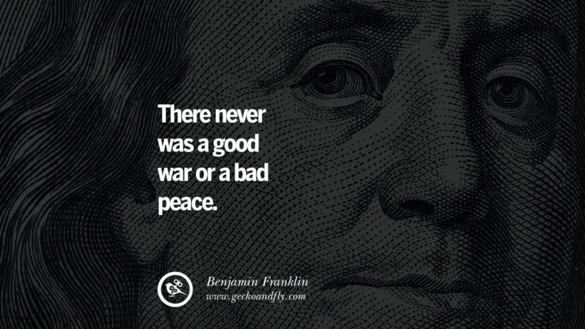 There never was a good war or a bad peace. Benjamin Franklin Quotes on Knowledge, Opportunities, and Liberty