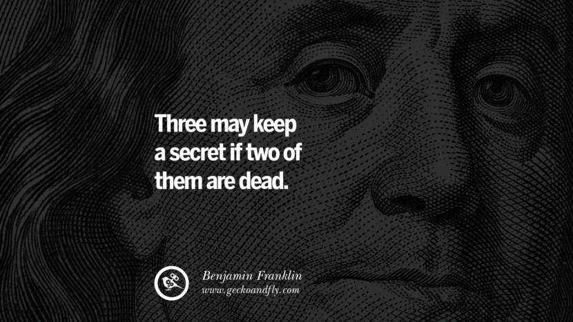 Three may keep a secret if two of them are dead. Benjamin Franklin Quotes on Knowledge, Opportunities, and Liberty