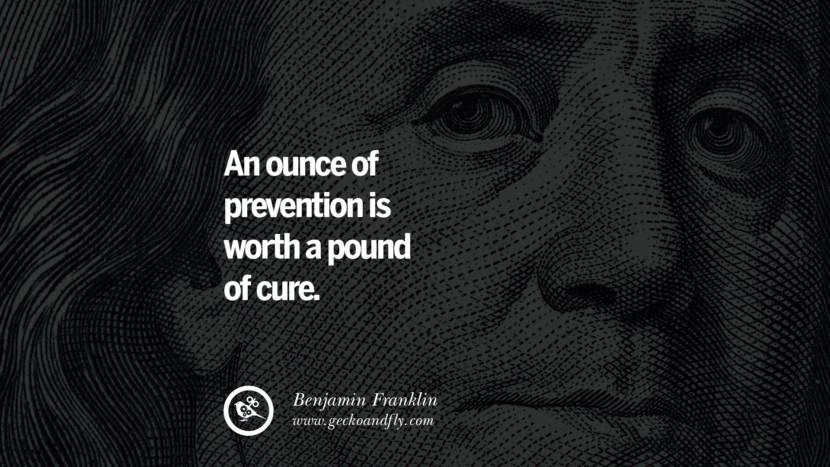 An ounce of prevention is worth a pound of cure. Benjamin Franklin Quotes on Knowledge, Opportunities, and Liberty