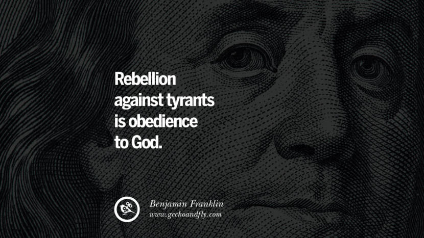 Rebellion against tyrants is obedience to God. Benjamin Franklin Quotes on Knowledge, Opportunities, and Liberty