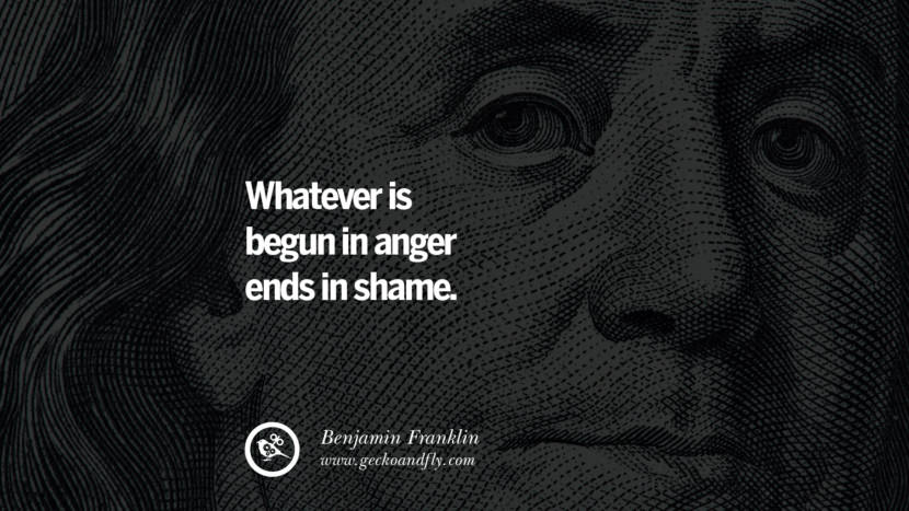 Whatever is begun in anger ends in shame. Benjamin Franklin Quotes on Knowledge, Opportunities, and Liberty