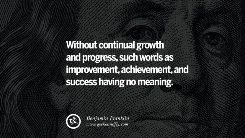 Without continual growth and progress, such words as improvement, achievement, and success having no meaning. Benjamin Franklin Quotes on Knowledge, Opportunities, and Liberty