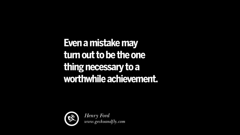 Even a mistake may turn out to be the one thing necessary to a worthwhile achievement. – Henry Ford Best Quotes on Financial Management and Investment Banking