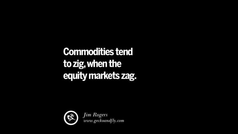 Commodities tend to zig, when the equity markets zag. – Jim Rogers Best Quotes on Financial Management and Investment Banking