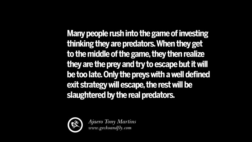 Many people rush into the game of investing thinking they are predators. When they get to the middle of the game, they then realize they are the prey and try to escape but it will be too late. Only the preys with a well defined exit strategy will escape, the rest will be slaughtered by the real predators. – Ajaero Tony Martins Best Quotes on Financial Management and Investment Banking