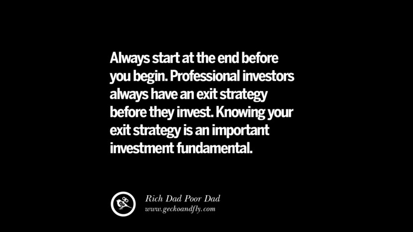 Always start at the end before you begin. Professional investors always have an exit strategy before they invest. Knowing your exit strategy is an important investment fundamental. – Rich Dad Best Quotes on Financial Management and Investment Banking