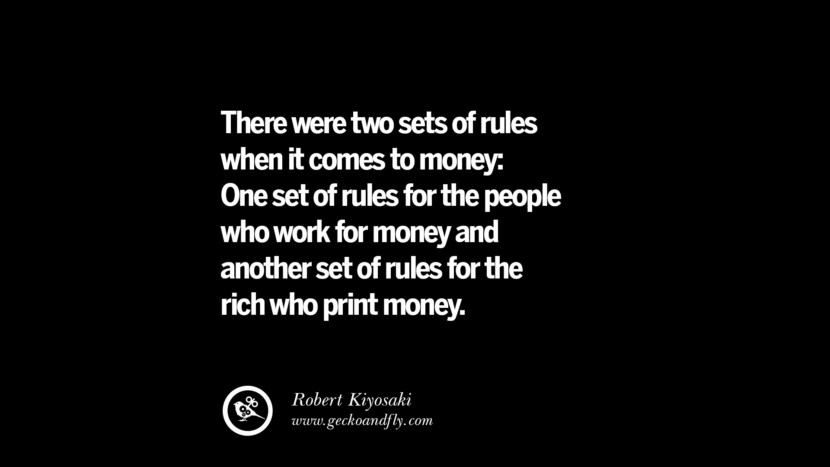 There were two sets of rules when it comes to money: One set of rules for the people who work for money and another set of rules for the rich who print money. - Robert Kiyosaki Best Quotes on Financial Management and Investment Banking