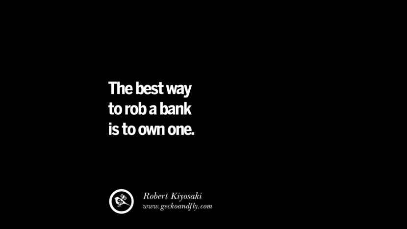 The best way to rob a bank is to own one. - Robert Kiyosaki Best Quotes on Financial Management and Investment Banking