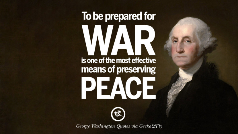 To be prepared for war is one of the most effective means of preserving peace. George Washington Quotes on Freedom, Faith, Religion, War and Peace