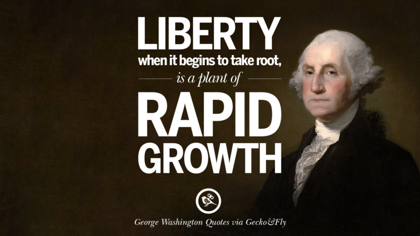 Liberty when it begins to take root, is a plant of rapid growth. George Washington Quotes on Freedom, Faith, Religion, War and Peace