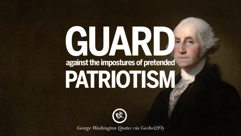 Guard against the impostures of pretended patriotism. George Washington Quotes on Freedom, Faith, Religion, War and Peace