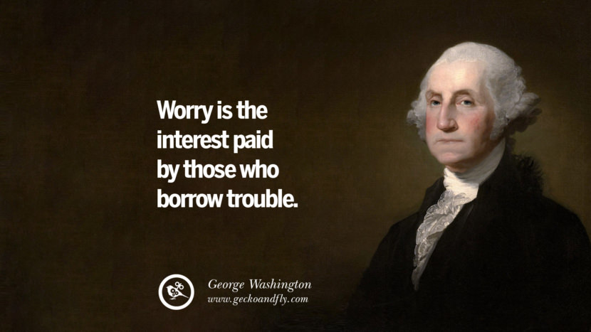 Worry is the interest paid by those who borrow trouble. George Washington Quotes on Freedom, Faith, Religion, War and Peace