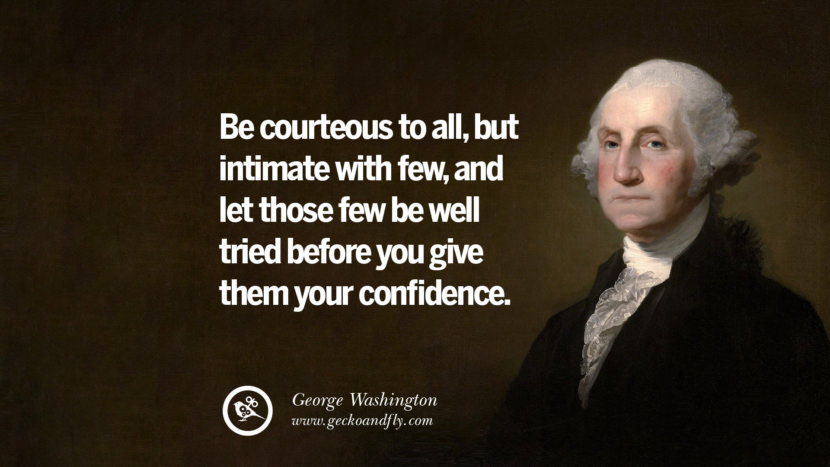 Be courteous to all, but intimate with few, and let those few be well tried before you give them your confidence. George Washington Quotes on Freedom, Faith, Religion, War and Peace