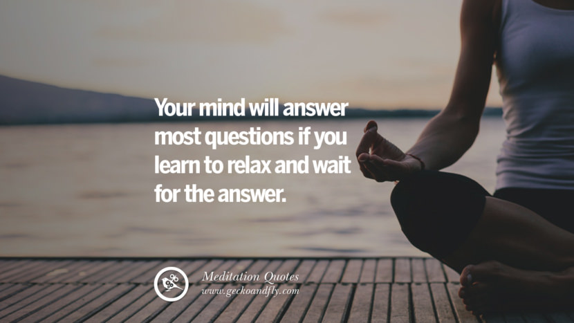 Your mind will answer most questions if you learn to relax and wait for the answer. facebook instagram twitter tumblr pinterest poster wallpaper free guided mindfulness buddhist meditation for yoga sleeping relaxing