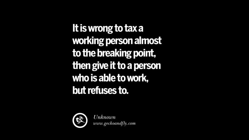 It is wrong to tax a working person almost to the breaking point, then give it to a person who is able to work, but refuses to. - Unknown Quotes on The Good, Bad and Evil of Federal Income Tax