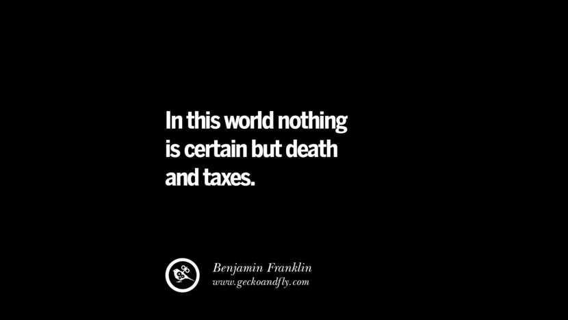 In this world nothing is certain but death and taxes. - Benjamin Franklin Quotes on The Good, Bad and Evil of Federal Income Tax